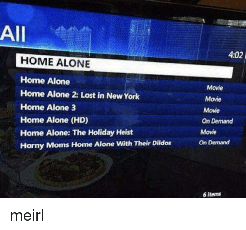 Home Alone 2: All  4:02  HOME ALONE  Home Alone  Home Alone 2: Lost in New York  Home Alone 3  Home Alone (HD)  Home Alone: The Holiday Heist  Horny Moms Home Alone With Their Dildos  Movie  Movie  Movie  On Demand  Movie  On Demand  6 items meirl