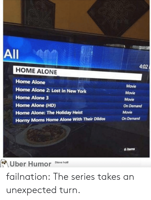 Home Alone 2: All  4:02  HOME ALONE  Home Alone  Home Alone 2: Lost in NewY  Home Alone 3  Home Alone (HD)  Home Alone: The Holiday Heist  Horny Moms Home Alone With Their Dildos  Movie  Movie  Movie  On Demand  Movie  On Demand  6 items  Uber Humor Steve hot failnation:  The series takes an unexpected turn.