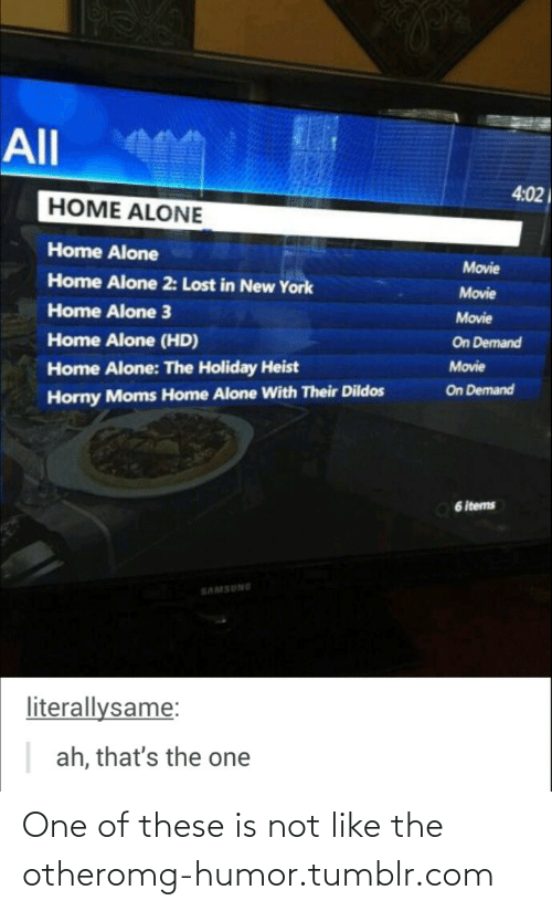 Ah Thats: All  4:02  HOME ALONE  Home Alone  Movie  Home Alone 2: Lost in New York  Movie  Home Alone 3  Movie  Home Alone (HD)  On Demand  Movie  Home Alone: The Holiday Heist  On Demand  Horny Moms Home Alone With Their Dildos  6 items  SAMSUNE  literallysame:  ah, that's the one One of these is not like the otheromg-humor.tumblr.com