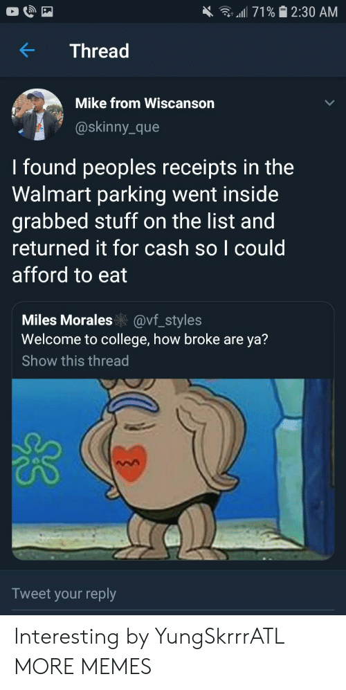 Receipts: all 71% 2:30 AM  Thread  Mike from Wiscanson  @skinny_que  I found peoples receipts in the  Walmart parking went inside  grabbed stuff on the list and  returned it for cash so I could  afford to eat  Miles Morales@vf_styles  Welcome to college, how broke are ya?  Show this thread  Tweet your reply Interesting by YungSkrrrATL MORE MEMES