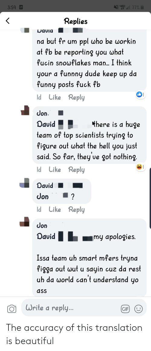 Funnny: all 77%  3:59 U  Replies  Davia  na but fr um ppl who be workin  at fb be reporting you what  fucin snowflakes man. I think  your a funnny dude keep up da  funny posts fuck fb  Id Like Reply  Jon.  there is a huge  David  team of top scientists trying to  figure out what the hell you just  said. So far, they've got nothing.  Id Like Reply  David  Jon  ?  Id Like Reply  Jon  David  my apologies.  Issa team uh smart mfers tryna  figga out wut u sayin cuz da rest  uh da world can't understand yo  ass  Write a reply...  (GIF The accuracy of this translation is beautiful