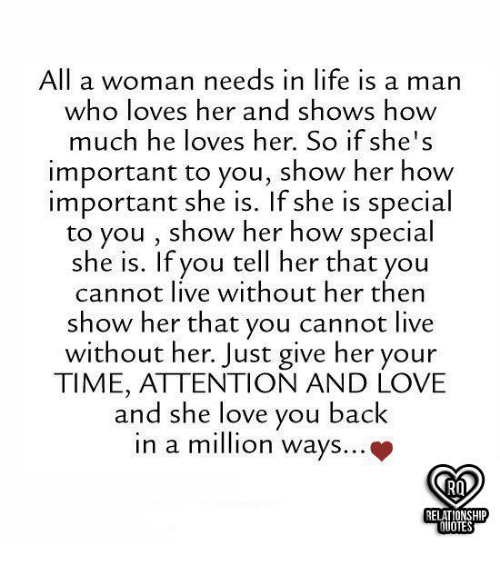 Life, Love, and Memes: All a woman needs in life is a marn  who loves her and shows how  much he loves her. So if she's  important to you, show her how  important she is. If she is special  to you , show her how special  she is. If you tell her that you  cannot live without her then  show her that you cannot live  without her. Just give her your  TIME, ATTENTION AND LOVE  and she love you back  in a mion ways...  RELATIONSHIP  QUOTES