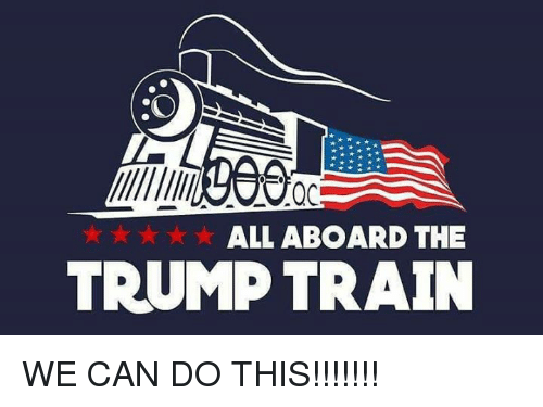 Memes, Train, and Trump: ALL ABOARD THE  TRUMP TRAIN WE CAN DO THIS!!!!!!!