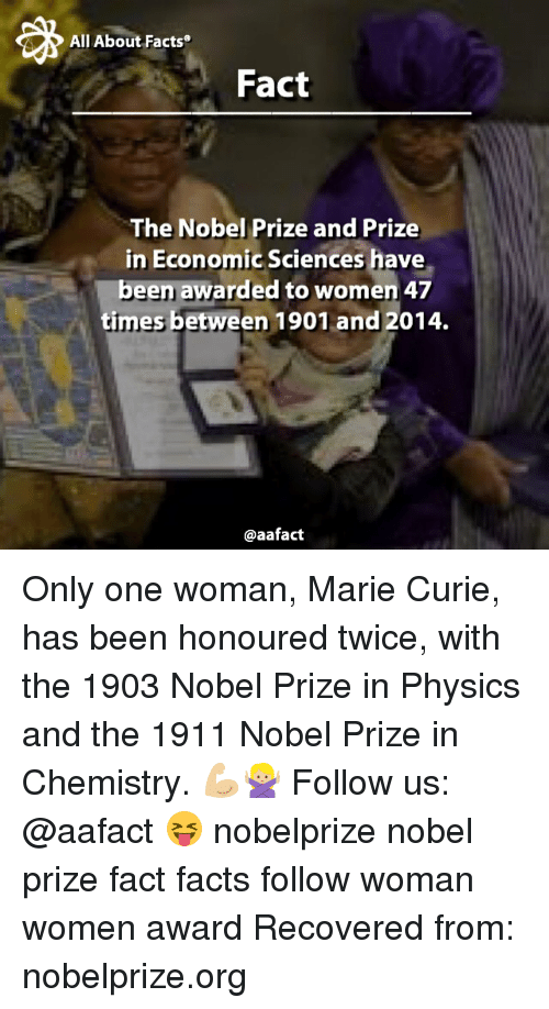 Memes, Nobel Prize, and 🤖: All About Facts  Fact  The Nobel Prize and Prize  in Economic Sciences have  been awarded to women 47  times between 1901 and 2014.  @aafact Only one woman, Marie Curie, has been honoured twice, with the 1903 Nobel Prize in Physics and the 1911 Nobel Prize in Chemistry. 💪🏼🙅🏼 Follow us: @aafact 😝 nobelprize nobel prize fact facts follow woman women award Recovered from: nobelprize.org