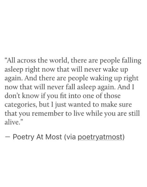 """falling asleep: """"All across the world, there are people falling  asleep right now that will never wake up  again. And there are people waking up right  now that will never fall asleep again. And l  don't know if you fit into one of those  categories, but I just wanted to make sure  that you remember to live while you are still  alive.""""  Poetry At Most (via poetryatmost)"""
