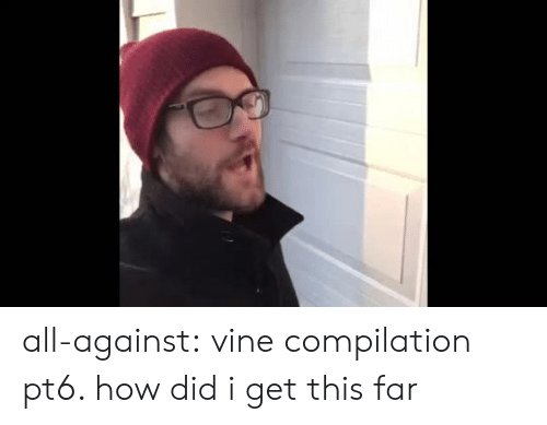 compilation: all-against:  vine compilation pt6. how did i get this far