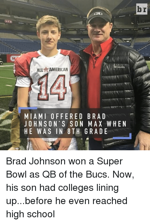 Sports, Brad Johnson, and  Bucs: ALL AMERICAN  MIAMI OFFERED BRA D  JOHNSON'S SON MAX WHEN  HE WAS IN 8 TH GRADE  br Brad Johnson won a Super Bowl as QB of the Bucs. Now, his son had colleges lining up...before he even reached high school