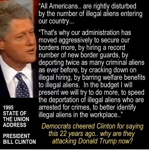 "illegible: All Americans.. are rightly disturbed  by the number of illegal aliens entering  our country  ""That's why our administration has  moved aggressively to secure our  borders more, by hiring a record  number of new border guards, by  deporting twice as many criminal aliens  as ever before, by cracking down on  illegal hiring, by barring welfare benefits  to illegal aliens. In the budget l will  present we will try to do more, to speed  the deportation of illegal aliens who are  arrested for crimes, to better identify  1995  STATE OF  illegal aliens in the workplace.  THE UNION  ADDRESS  Democrats cheered Clinton for saying  this 22 years ago.. why are they  PRESIDENT  BILL CLINTON  attacking Donald Trump now?"