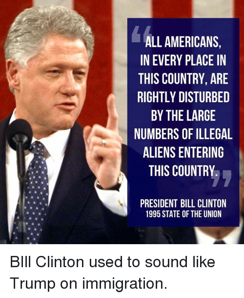 Rightly: ALL AMERICANS,  IN EVERY PLACE IN  THIS COUNTRY, ARE  RIGHTLY DISTURBED  BY THE LARGE  NUMBERS OF ILLEGAL  ALIENS ENTERING  THIS COUNTRY  PRESIDENT BILL CLINTON  1995 STATE OF THE UNION BIll Clinton used to sound like Trump on immigration.
