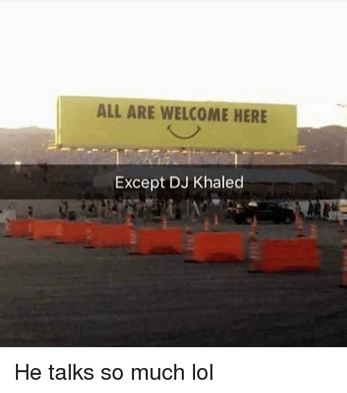 DJ Khaled, Lol, and Memes: ALL ARE WELCOME HERE  Except DJ Khaled He talks so much lol