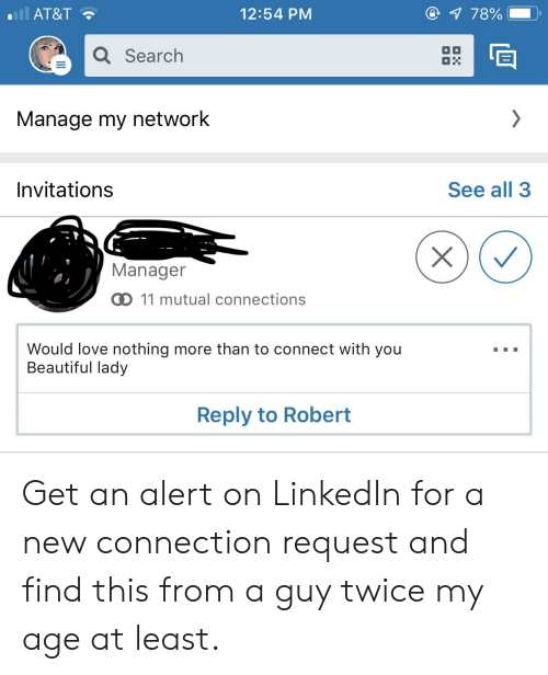 invitations: all AT&T  1 78%  12:54 PM  Q Search  OH  Manage my network  Invitations  See all 3  Manager  D 11 mutual connections  Would love nothing more than to connect with you  Beautiful lady  Reply to Robert  X Get an alert on LinkedIn for a new connection request and find this from a guy twice my age at least.