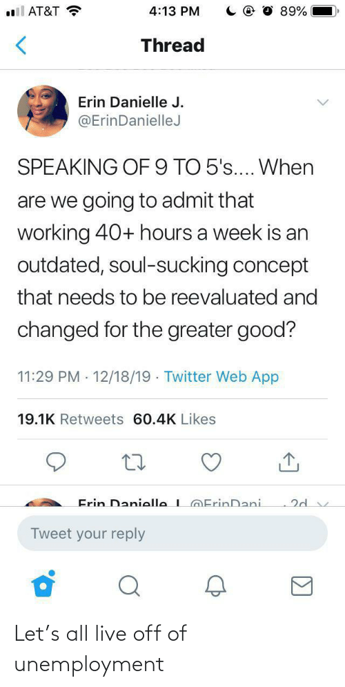 danielle: all AT&T  4:13 PM  89%  Thread  Erin Danielle J.  @ErinDanielleJ  SPEAKING OF9 TO 5's.... When  are we going to admit that  working 40+ hours a week is an  outdated, soul-sucking concept  that needs to be reevaluated and  changed for the greater good?  11:29 PM · 12/18/19 · Twitter Web App  19.1K Retweets 60.4K Likes  Frin Danielle L@ErinDani.  Tweet your reply Let's all live off of unemployment