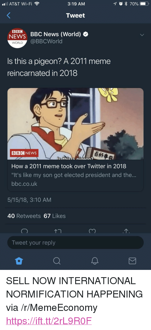 "Meme, News, and Twitter: all. AT&T Wi-Fi  3:19 AM  Tweet  NEWS BBC News (World) »  @BBCWorld  WORLD  is this a pigeon? A 2011 meme  reincarnated in 2018  BBCNEWS  How a 2011 meme took over Twitter in 2018  It's like my son got elected president and the...  bbc.co.uk  5/15/18, 3:10 AM  40 Retweets 67 Likes  Tweet your reply <p>SELL NOW INTERNATIONAL NORMIFICATION HAPPENING via /r/MemeEconomy <a href=""https://ift.tt/2rL9R0F"">https://ift.tt/2rL9R0F</a></p>"