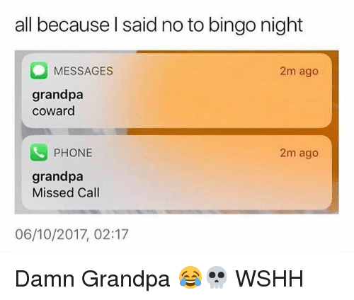 Memes, Phone, and Wshh: all because l said no to bingo night  MESSAGES  2m ago  grandpa  coward  PHONE  2m ago  grandpa  Missed Call  06/10/2017, 02:17 Damn Grandpa 😂💀 WSHH
