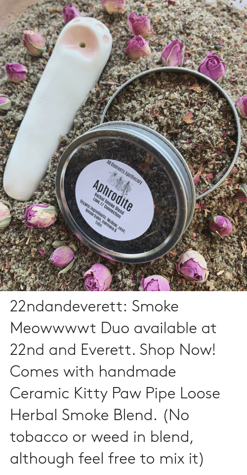 Aphrodite: All Bements Apothec  Aphrodite  Hera  Love  c Ingredients  m, dami  tulsi  ana & 22ndandeverett: Smoke Meowwwwt Duo available at 22nd and Everett. Shop Now! Comes with handmade Ceramic Kitty Paw Pipe  Loose Herbal Smoke Blend.  (No tobacco or weed in blend, although feel free to mix it)