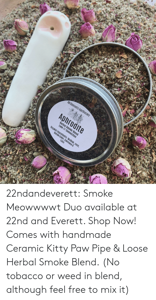 Aphrodite: All Bements Apothec  Aphrodite  Hera  Love  c Ingredients  m, dami  tulsi  ana & 22ndandeverett: Smoke Meowwwwt Duo available at 22nd and Everett. Shop Now! Comes with handmade Ceramic Kitty Paw Pipe & Loose Herbal Smoke Blend.  (No tobacco or weed in blend, although feel free to mix it)