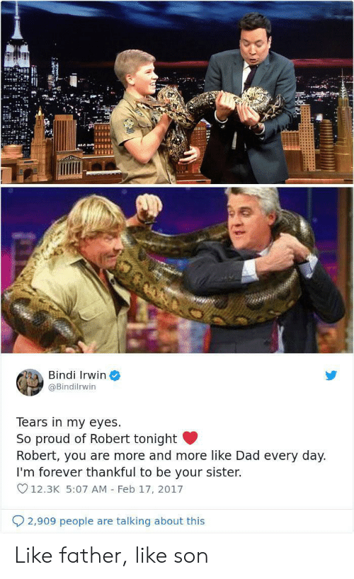 v12: ALL  Bindi Irwin  @Bindilrwin  Tears in my eyes  So proud of Robert tonight  Robert, you are more and more like Dad every day.  I'm forever thankful to be your sister.  V12.3K 5:07 AM Feb 17, 2017  2,909 people are talking about this Like father, like son