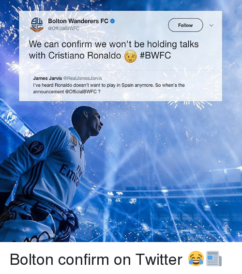Cristiano Ronaldo, Memes, and Twitter: All Bolton Wanderers FC  Follow  @Official BWFC  We can confirm we won't be holding talks  with Cristiano Ronaldo  #BWFC  James Jarvis  @Real James Jarvis  I've heard Ronaldo doesn't want to play in Spain anymore. So when's the  announcement @OfficialBWFC Bolton confirm on Twitter 😂📰