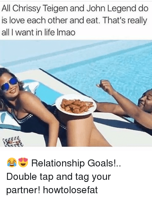 Memes, 🤖, and Legend: All Chrissy Teigen and John Legend do  is love each other and eat. That's really  all I want in life Imao 😂😍 Relationship Goals!.. Double tap and tag your partner! howtolosefat