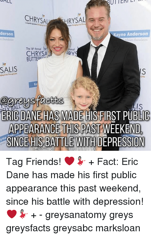 Friends, Memes, and Depression: ALL  CHRYSA  RYSAL  derson  ne Anderson  The Anreal  iRY  CHRYSA  BUTTERri''T  agreysfacttss  ERICOANEHAS MADE HIS EIRST PUBLIC  APPEARANCE THIS PASTWEEKEND  Ana  SINCE HIS BATTLE WITH DEPRESSION Tag Friends! ❤️💃🏻 + Fact: Eric Dane has made his first public appearance this past weekend, since his battle with depression! ❤️💃🏻 + - greysanatomy greys greysfacts greysabc marksloan