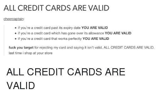 Fuck You, Target, and Tumblr: ALL CREDIT CARDS ARE VALID  cheercaptain:  if you're a credit card past its expiry date YOU ARE VALID  if you're a credit card which has gone over its allowance YOU ARE VALID  if you're a credit card that works perfectly YOU ARE VALID  fuck you target for rejecting my card and saying it isn't valid, ALL CREDIT CARDS ARE VALID.  last time i shop at your store