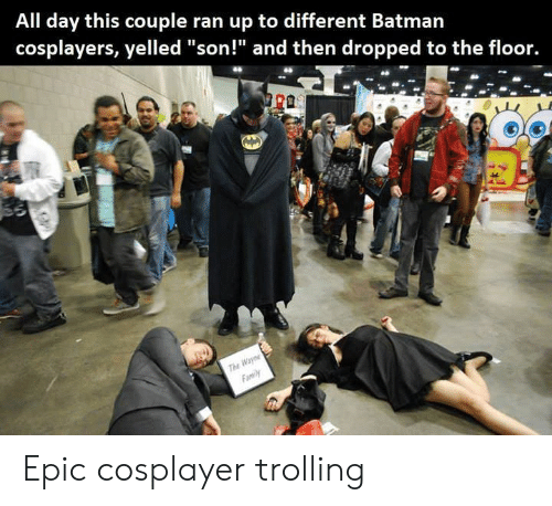 "cosplayer: All day this couple ran up to different Batman  cosplayers, yelled ""son!"" and then dropped to the floor.  r0  Tu Epic cosplayer trolling"