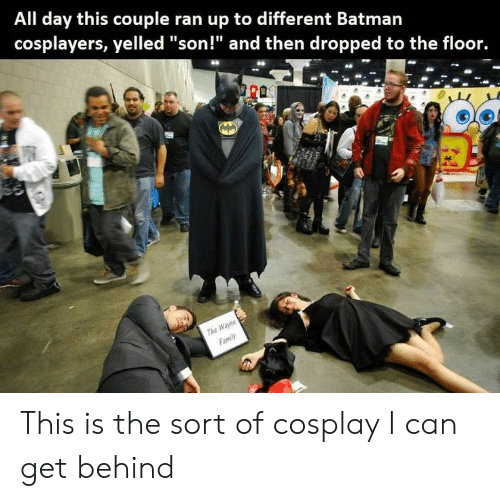 """cosplayers: All day this couple ran up to different Batman  cosplayers, yelled """"son!"""" and then dropped to the floor.  THe This is the sort of cosplay I can get behind"""