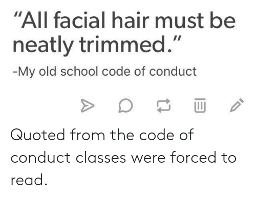 "quoted: ""All facial hair must be  neatly trimmed.""  My old school code of conduct Quoted from the code of conduct classes were forced to read."