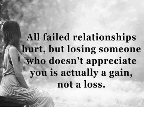 gain: All failed relationships  hurt, but losing someone  who doesn't appreciate  you is actually a gain,  not a loss.