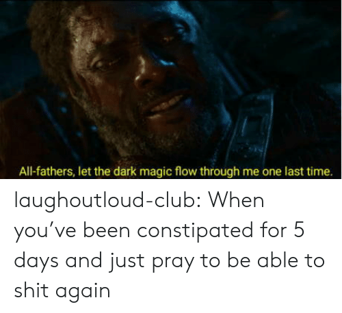 one last time: All-fathers, let the dark magic flow through me one last time. laughoutloud-club:  When you've been constipated for 5 days and just pray to be able to shit again