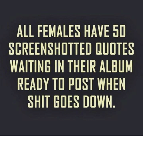 goe: ALL FEMALES HAVE 50  SCREENSHOTTED QUOTES  WAITING IN THEIR ALBUM  READY TO POST WHEN  SHIT GOES DOWN  OBE  El-HN  EU  VE A W W  HDRTO  EESD  ETH PO ES  ETIPE  STH0S  LI O  NOO  AllIG  GYT  ENNDH  LETA  LRIE  AC  AR  SI W
