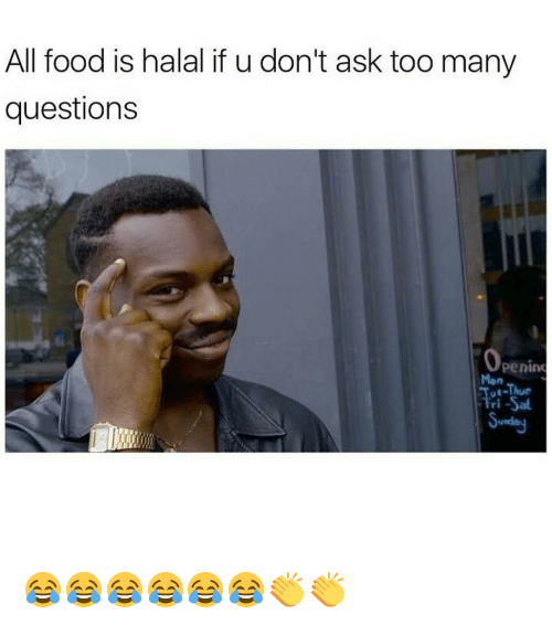Too Many Questions: All food is halal if u don't ask too many  questions  Openind  Mon  Tri-Sal 😂😂😂😂😂😂👏👏