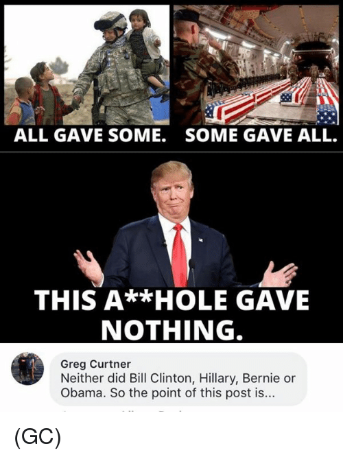 Bill Clinton, Memes, and Obama: ALL GAVE SOME.  SOME GAVE ALL.  THIS A**HOLE GAVE  NOTHING  Greg Curtner  Neither did Bill Clinton, Hillary, Bernie or  Obama. So the point of this post is... (GC)
