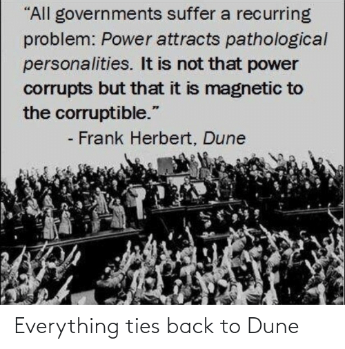"frank: ""All governments suffer a recurring  problem: Power attracts pathological  personalities. It is not that power  corrupts but that it is magnetic to  the corruptible.""  - Frank Herbert, Dune Everything ties back to Dune"