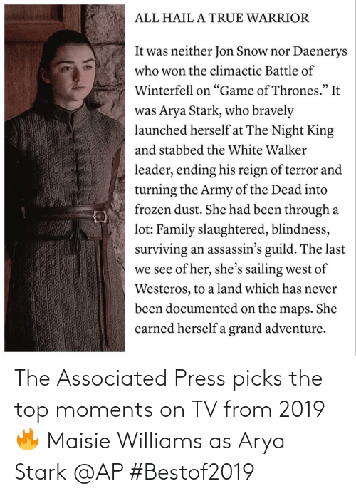 """Been Through A Lot: ALL HAIL A TRUE WARRIOR  It was neither Jon Snow nor Daenerys  who won the climactic Battle of  Winterfell on """"Game of Thrones."""" It  was Arya Stark, who bravely  launched herself at The Night King  and stabbed the White Walker  leader, ending his reign of terror and  turning the Army of the Dead into  frozen dust. She had been through a  lot: Family slaughtered, blindness,  surviving an assassin's guild. The last  we see of her, she's sailing west of  Westeros, to a land which has never  been documented on the maps. She  earned herself a grand adventure. The Associated Press picks the top moments on TV from 2019 🔥 Maisie Williams as Arya Stark @AP #Bestof2019"""