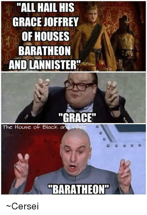 "Memes, Black, and House: ""ALL HAIL HIS  GRACE JOFFREY  OF HOUSES  BARATHEON  ANDLANNISTER""  ""GRACE""  The House of Black  a  ""BARATHEON"" ~Cersei"