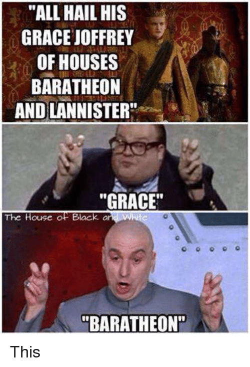 "Memes, 🤖, and Hail: ""ALL HAIL HIS  GRACE UOFFREY  OF HOUSES  BARATHEON  ANDLANNISTER""  ""GRACE""  The House Black a  ON A This"