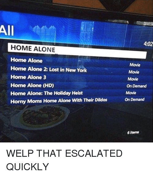 Home Alone, Home Alone 2, and Memes: All  HOME ALONE  Home Alone  Home Alone 2: Lost in New York  Home Alone 3  Home Alone (HD)  Home Alone: The Holiday Heist  Horny Moms Home Alone with Their Dildos  4:02  Movie  Movie  Movie  On Demand  Movie  On Demand  6 items WELP THAT ESCALATED QUICKLY