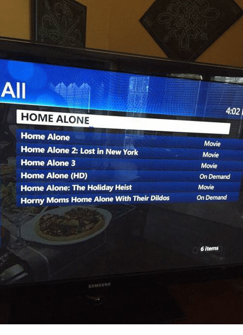 Home Alone 2: All  HOME ALONE  Home Alone  Home Alone 2: Lost in New York  Home Alone 3  Home Alone (HD)  Home Alone: The Holiday Heist  Horny Moms Home Alone with Their Dildos  SAMSUNG  4402  Movie  Movie  Movie  On Demand  Movie  On Demand  6 items