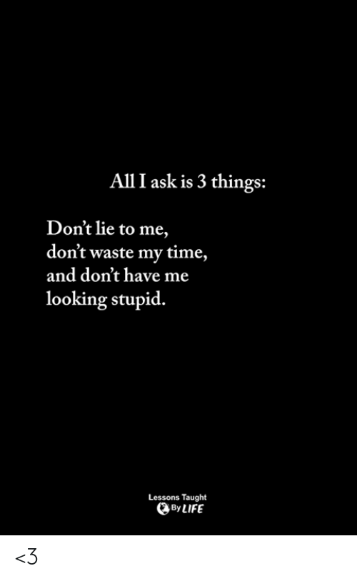 Dont Lie: All I ask is 3 things:  Don't lie to me,  don't waste my time,  and don't have me  looking stupid.  Lessons Taught  ByLIFE <3