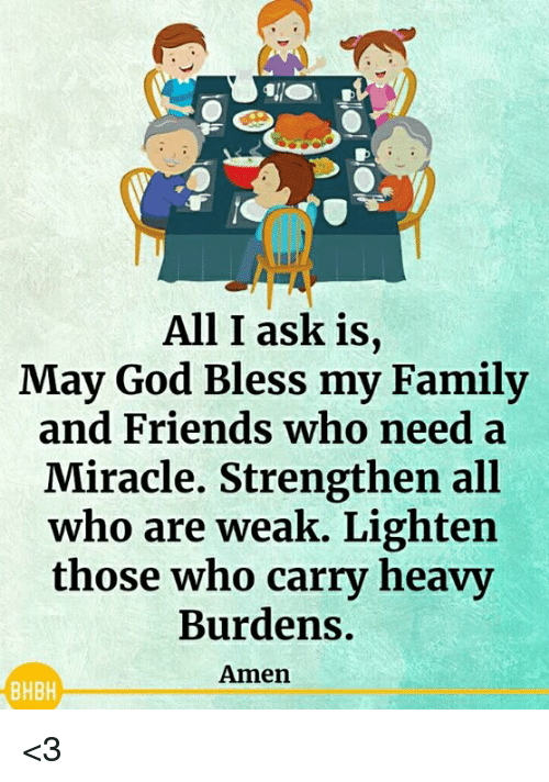 Family, Friends, and God: All I ask is,  May God Bless my Family  and Friends who need a  Miracle. Strengthen all  who are weak. Lighten  those who carry heavy  Burdens.  Amen  BHBH <3