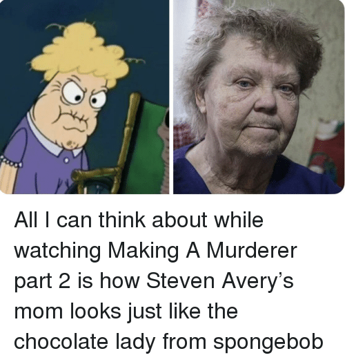 avery: All I can think about while watching Making A Murderer part 2 is how Steven Avery's mom looks just like the chocolate lady from spongebob