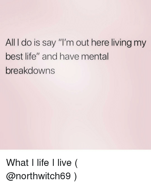 "Life, Best, and Live: All I do is say ""I'm out here living my  best life"" and have mental  breakdowns What I life I live ( @northwitch69 )"
