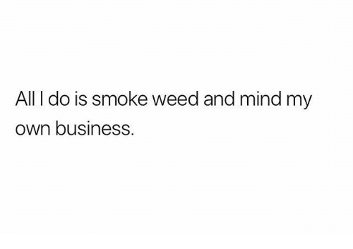 Memes, Weed, and Business: All I do is smoke weed and mind my  own business.
