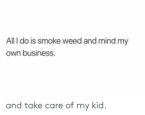 Smoke Weed: All I do is smoke weed and mind my  own businesS and take care of my kid.