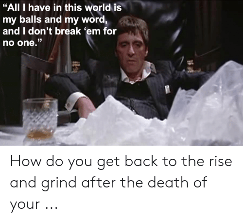 "Rise And Grind Meme: ""All I have in this world is  my balls and my word  and I don't break 'em for  no one.""  53 How do you get back to the rise and grind after the death of your ..."