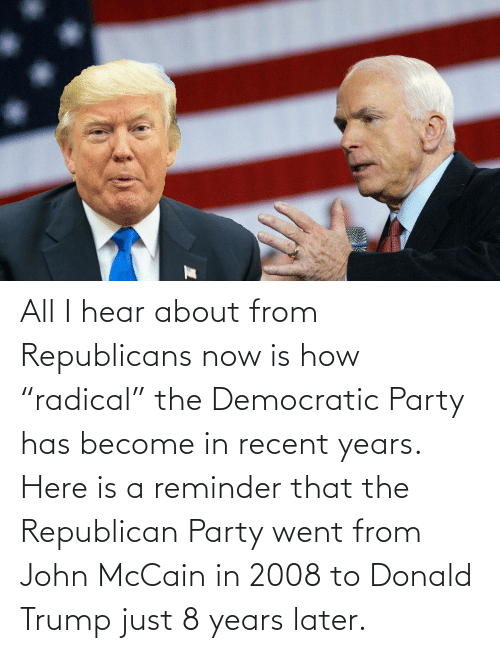 """John McCain: All I hear about from Republicans now is how """"radical"""" the Democratic Party has become in recent years. Here is a reminder that the Republican Party went from John McCain in 2008 to Donald Trump just 8 years later."""