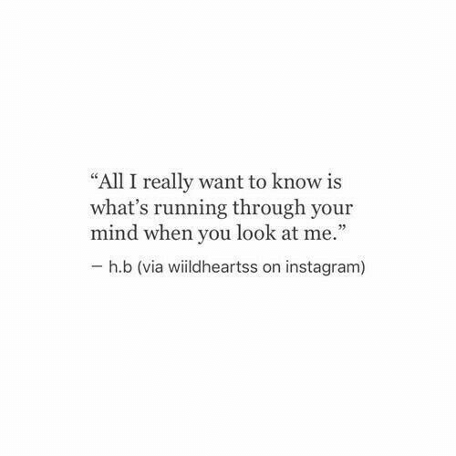 "I Really Want To: ""All I really want to know is  what's running through your  mind when you look at me.""  h.b (via wiildheartss on instagram)"