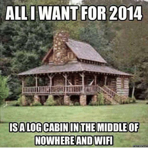 Wifi Meme: ALL I WANT FOR 2014  ISALOGCABININ THE MIDDLE OF  NOWHERE AND WIFI  Memes Comm