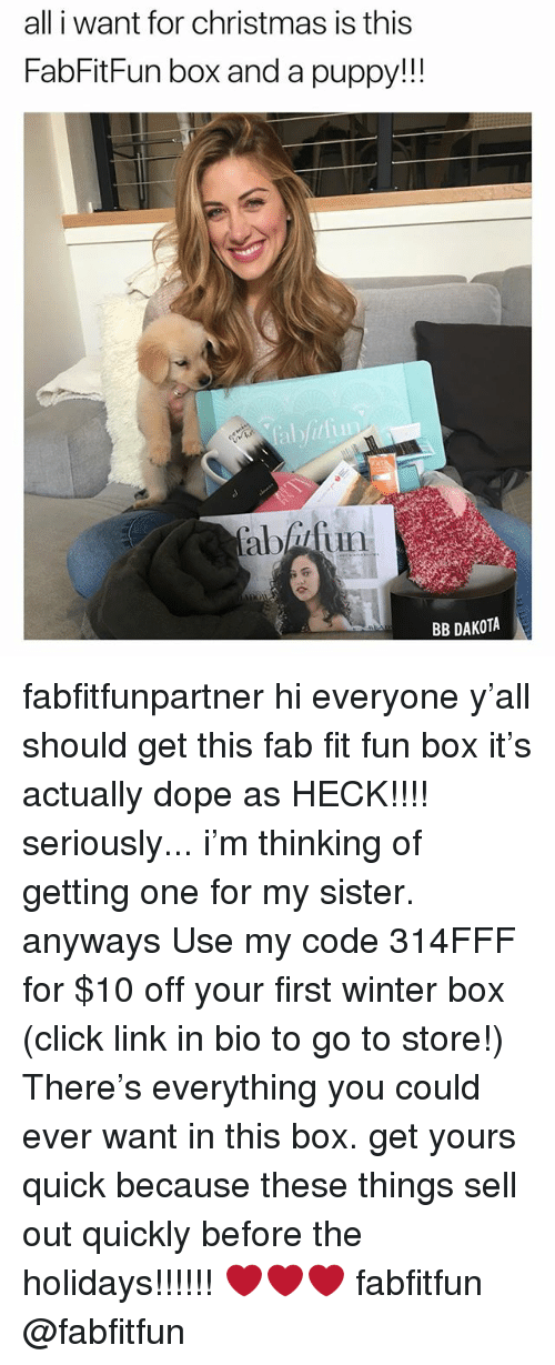 Christmas, Click, and Dope: all i want for christmas is this  FabFitFun box and a puppy!!!  aatun  BB DAKOTA fabfitfunpartner hi everyone y'all should get this fab fit fun box it's actually dope as HECK!!!! seriously... i'm thinking of getting one for my sister. anyways Use my code 314FFF for $10 off your first winter box (click link in bio to go to store!) There's everything you could ever want in this box. get yours quick because these things sell out quickly before the holidays!!!!!! ❤️❤️❤️ fabfitfun @fabfitfun